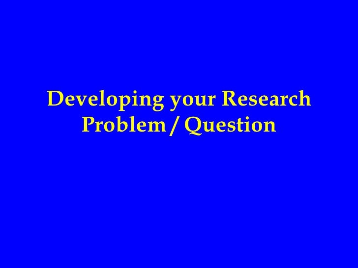 Developing your Research   Problem / Question