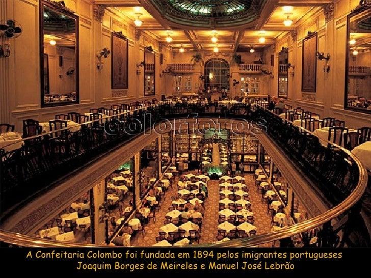 A Confeitaria Colombo foi fundada em 1894 pelos imigrantes portugueses  Joaquim Borges de Meireles e Manuel José Lebrão