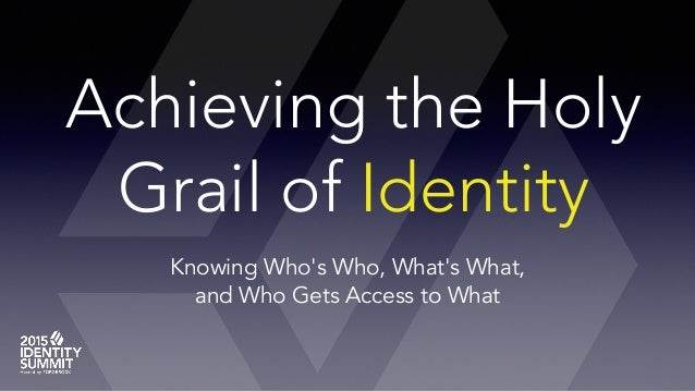 Achieving the Holy Grail of Identity Knowing Who's Who, What's What, and Who Gets Access to What