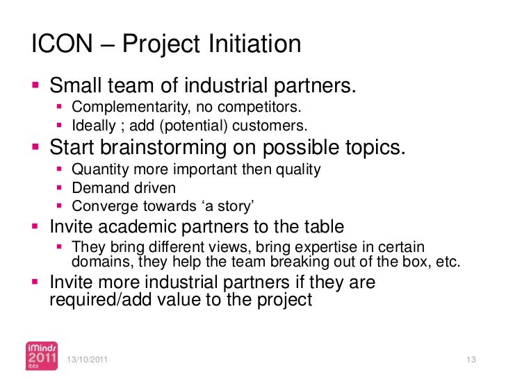 ICON – Project Initiation Small team of industrial partners.    Complementarity, no competitors.    Ideally ; add (pote...