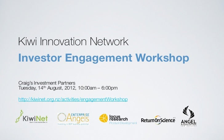 Kiwi Innovation NetworkInvestor Engagement WorkshopCraig's Investment PartnersTuesday, 14th August, 2012, 10:00am – 6:00pm...