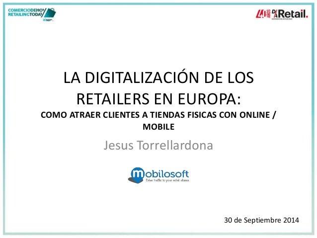 LA DIGITALIZACIÓN DE LOS  RETAILERS EN EUROPA:  COMO ATRAER CLIENTES A TIENDAS FISICAS CON ONLINE /  MOBILE  Jesus Torrell...