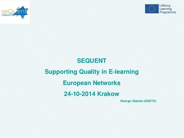 SEQUENT Supporting Quality in E-learning European Networks 24-10-2014 Krakow George Ubachs (EADTU)