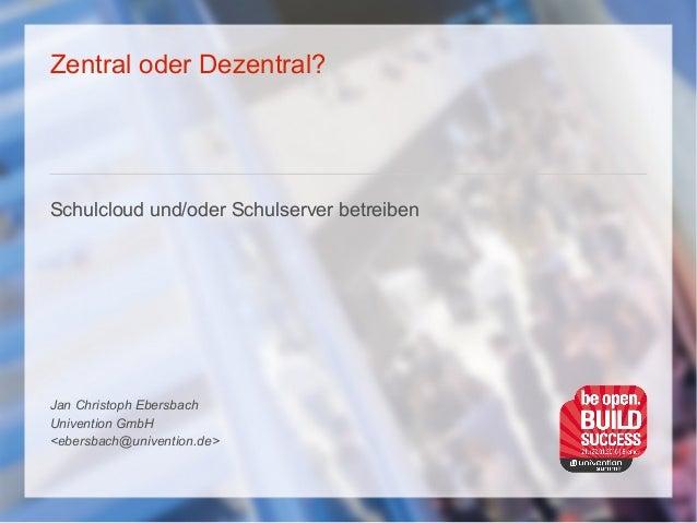 Zentral oder Dezentral? Schulcloud und/oder Schulserver betreiben Jan Christoph Ebersbach Univention GmbH <ebersbach@unive...
