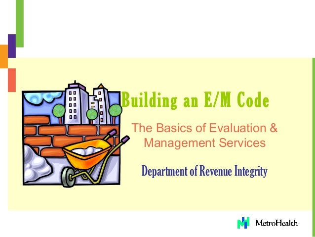Building an E/M Code The Basics of Evaluation & Management Services Department of Revenue Integrity