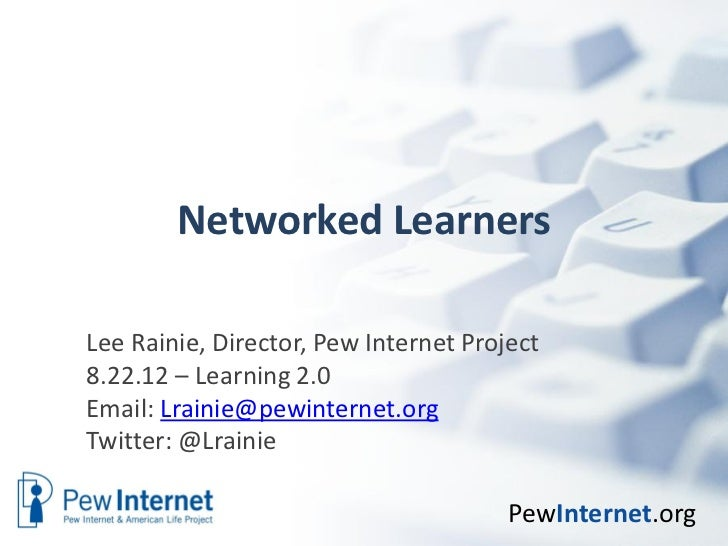 Networked LearnersLee Rainie, Director, Pew Internet Project8.22.12 – Learning 2.0Email: Lrainie@pewinternet.orgTwitter: @...