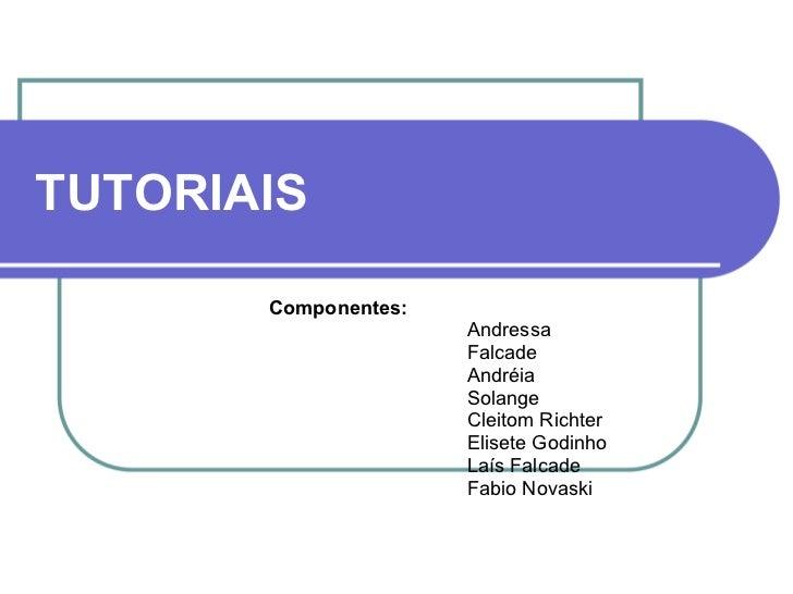 TUTORIAIS Componentes: Andressa Falcade Andréia Solange Cleitom Richter Elisete Godinho Laís Falcade Fabio Novaski