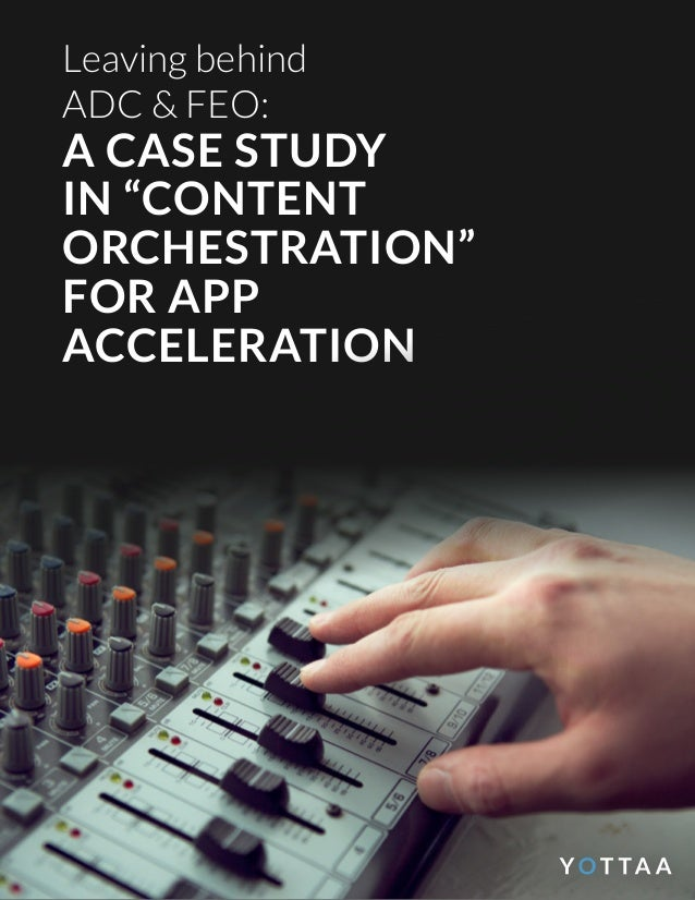 """Leaving behind ADC & FEO: A CASE STUDY IN """"CONTENT ORCHESTRATION"""" FOR APP ACCELERATION"""