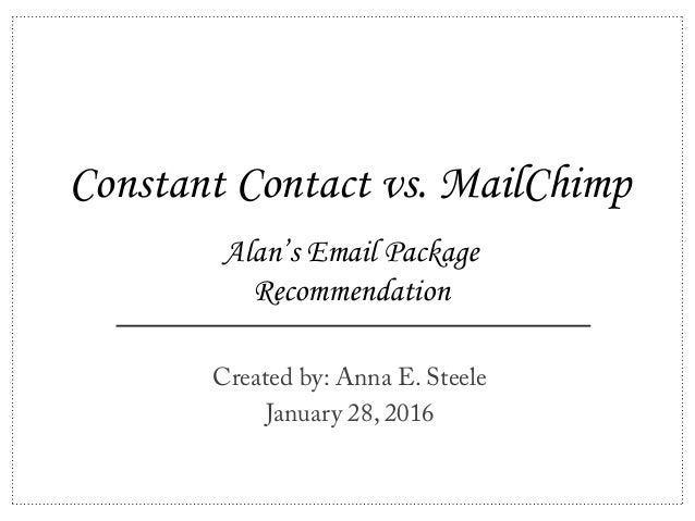 Constant Contact vs. MailChimp Created by: Anna E. Steele January 28, 2016 Alan's Email Package Recommendation