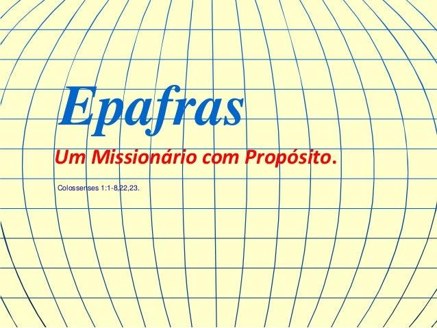 Epafras Um Missionário com Propósito. Colossenses 1:1-8,22,23.