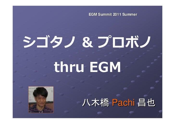 EGM Summit 2011 Summerシゴタノ & プロボノ  thru EGM     八木橋 Pachi 昌也