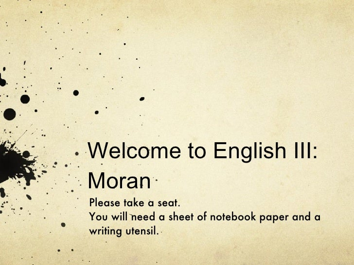 Welcome to English III: Moran Please take a seat. You will need a sheet of notebook paper and a writing utensil.