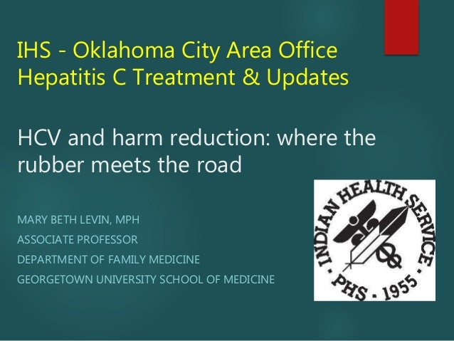 IHS - Oklahoma City Area Office Hepatitis C Treatment & Updates HCV and harm reduction: where the rubber meets the road MA...