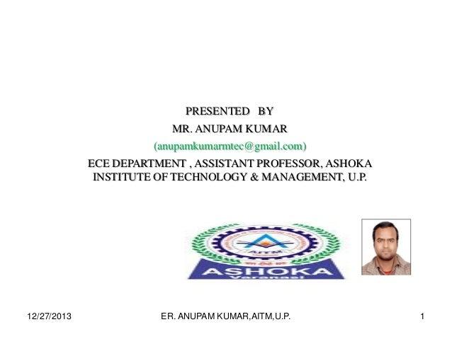 PRESENTED BY MR. ANUPAM KUMAR (anupamkumarmtec@gmail.com) ECE DEPARTMENT , ASSISTANT PROFESSOR, ASHOKA INSTITUTE OF TECHNO...