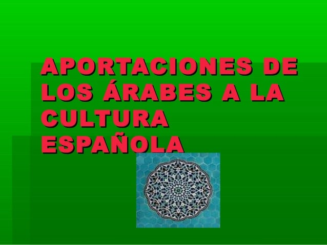 APORTACIONES DEAPORTACIONES DE LOS ÁRABES A LALOS ÁRABES A LA CULTURACULTURA ESPAÑOLAESPAÑOLA
