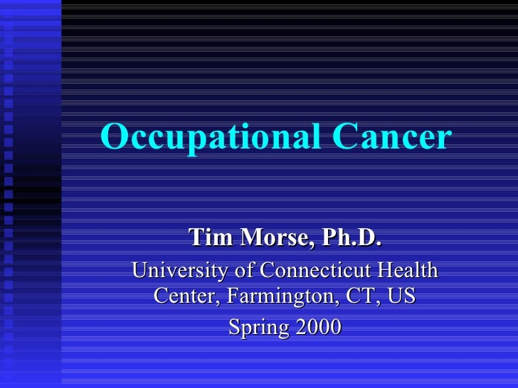 Occupational Cancer Tim Morse, Ph.D. University of Connecticut Health Center, Farmington, CT, US Spring 2000