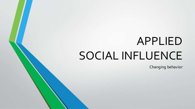 APPLIED SOCIAL INFLUENCE Changing behavior