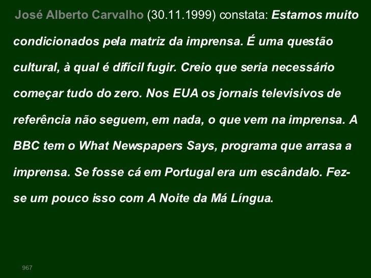 José Alberto Carvalho  (30.11.1999) constata:  Estamos muito condicionados pela matriz da imprensa. É uma questão cultural...