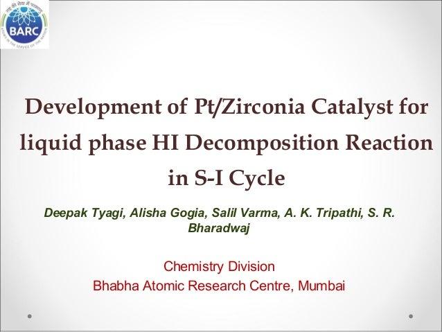 Development of Pt/Zirconia Catalyst for liquid phase HI Decomposition Reaction in S-I Cycle Deepak Tyagi, Alisha Gogia, Sa...