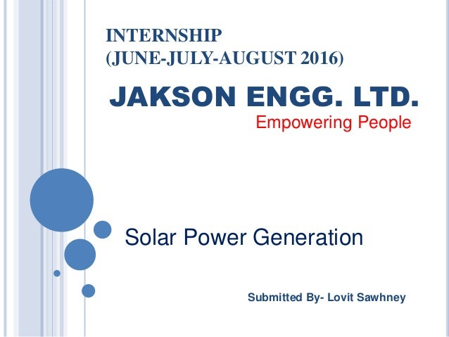 INTERNSHIP (JUNE-JULY-AUGUST 2016) Submitted By- Lovit Sawhney Solar Power Generation JAKSON ENGG. LTD. Empowering People