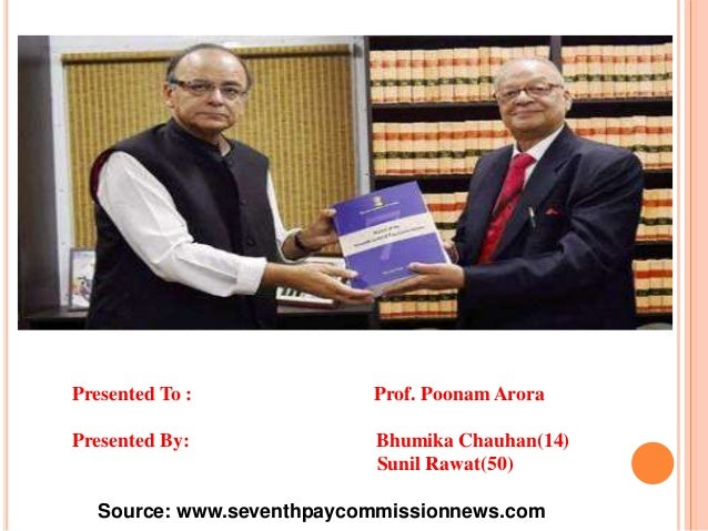 Presented To : Prof. Poonam Arora Presented By: Bhumika Chauhan(14) Sunil Rawat(50) Source: www.seventhpaycommissionnews.c...