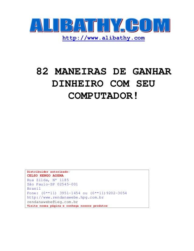 http://www.alibathy.com  82 MANEIRAS DE GANHAR  DINHEIRO COM SEU  COMPUTADOR!  Distribuidor autorizado:  CELSO KENGO AGENA...