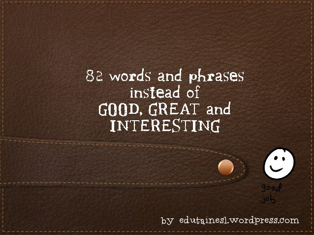 82 words and phrases instead of good, great and interesting + examples