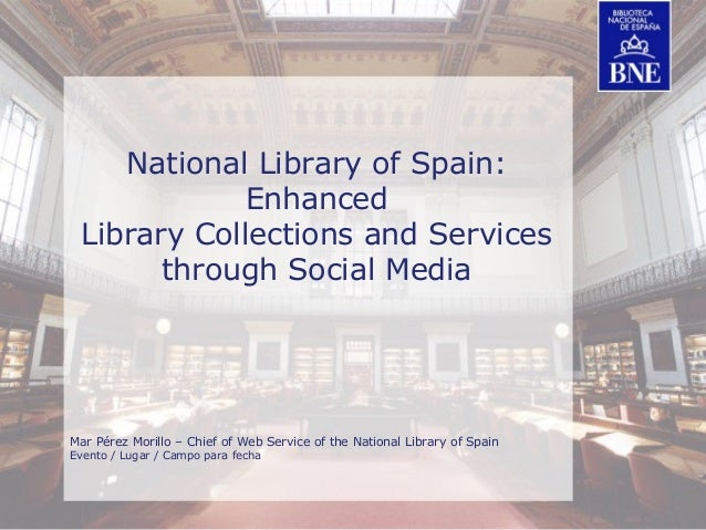 BIBLIOTECA NACIONAL DE ESPAÑA National Library of Spain: Enhanced Library Collections and Services through Social Media Ma...