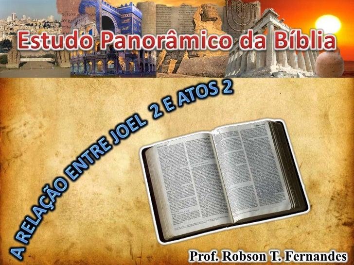 Estudo Panorâmico da Bíblia<br />A Relação entre JOEL  2 e Atos 2<br />Prof. Robson T. Fernandes<br />