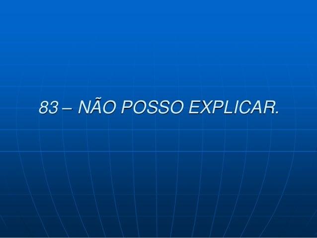 83 – NÃO POSSO EXPLICAR.