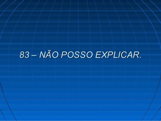 83 – NÃO POSSO EXPLICAR.83 – NÃO POSSO EXPLICAR.