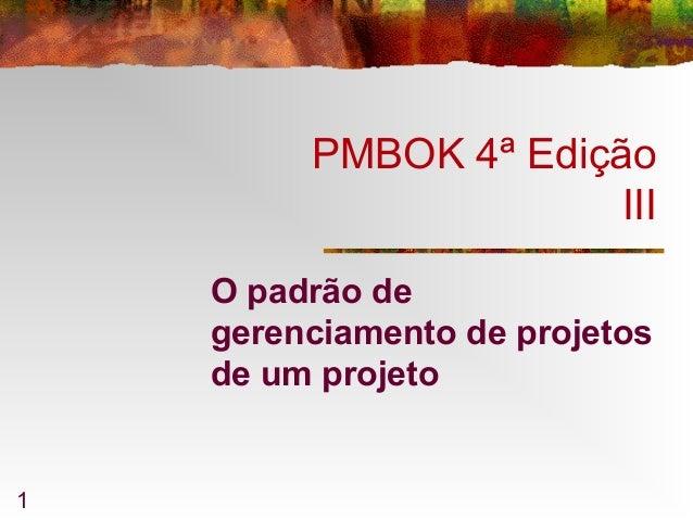 1 PMBOK 4ª Edição III O padrão de gerenciamento de projetos de um projeto
