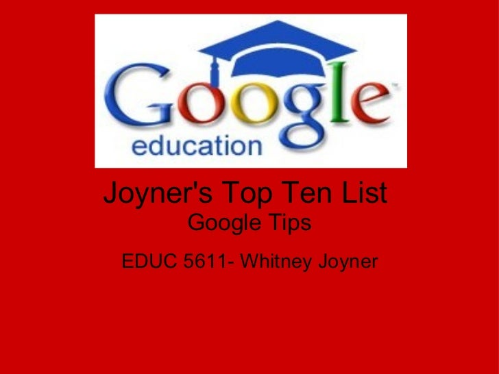 Joyner's Top Ten List  Google Tips EDUC 5611- Whitney Joyner