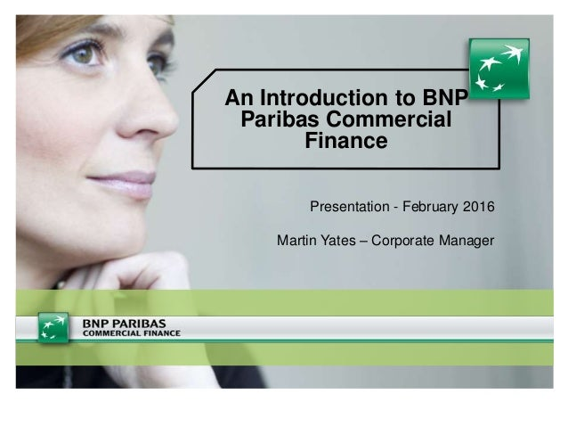 An Introduction to BNP Paribas Commercial Finance Presentation - February 2016 Martin Yates – Corporate Manager