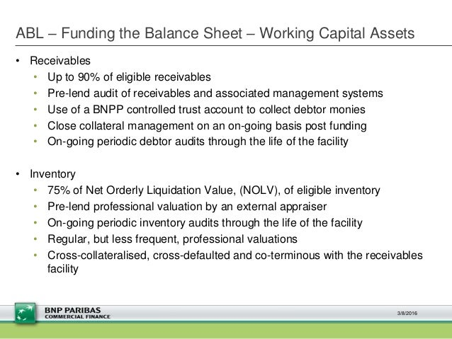 ABL – Funding the Balance Sheet – Working Capital Assets • Receivables • Up to 90% of eligible receivables • Pre-lend audi...