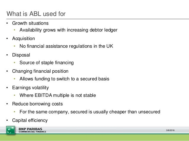 What is ABL used for • Growth situations • Availability grows with increasing debtor ledger • Acquisition • No financial a...