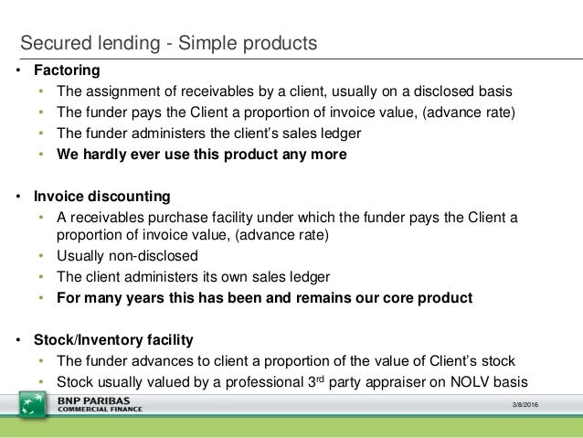 Secured lending - Simple products • Factoring • The assignment of receivables by a client, usually on a disclosed basis • ...