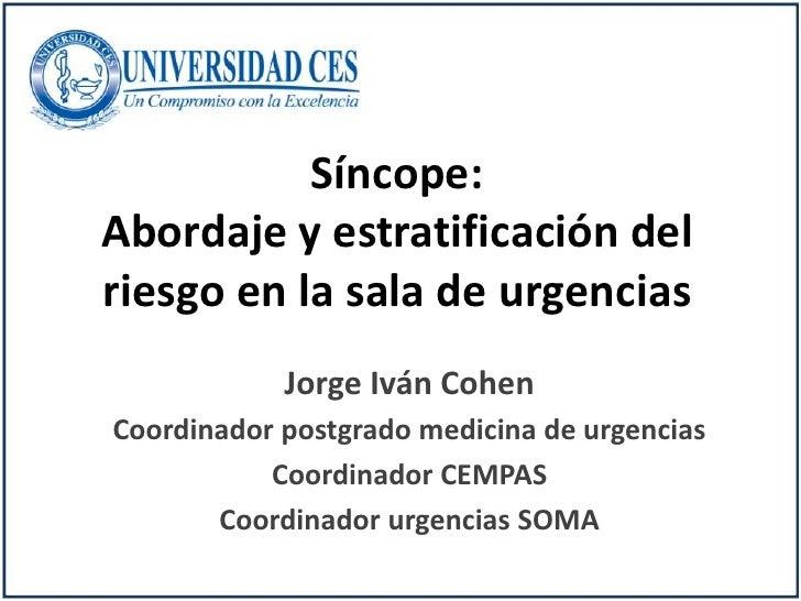 Síncope:Abordaje y estratificación delriesgo en la sala de urgencias            Jorge Iván CohenCoordinador postgrado medi...