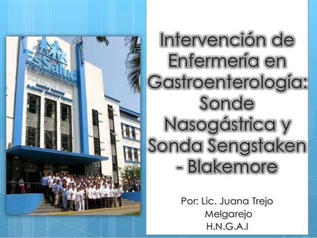 Intervención de  Enfermería enGastroenterología:       Sonde  Nasogástrica ySonda Sengstaken   - Blakemore   Por: Lic. Jua...