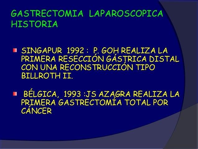 GASTRECTOMIA LAPAROSCOPICAHISTORIA SINGAPUR 1992 : P. GOH REALIZA LA PRIMERA RESECCIÓN GÁSTRICA DISTAL CON UNA RECONSTRUCC...