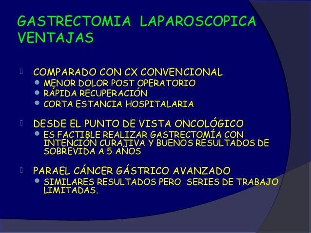 GASTRECTOMIA LAPAROSCOPICAVENTAJAS   COMPARADO CON CX CONVENCIONAL     MENOR DOLOR POST OPERATORIO     RÁPIDA RECUPERAC...
