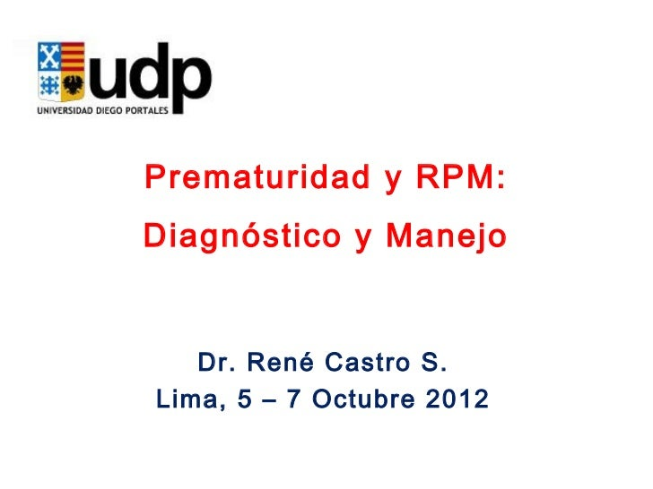 Prematuridad y RPM:Diagnóstico y Manejo   Dr. René Castro S.Lima, 5 – 7 Octubre 2012