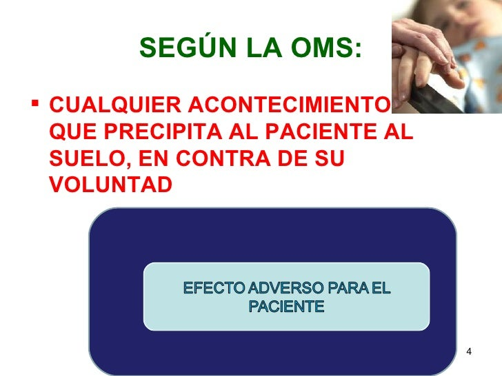 SEGÚN LA OMS: CUALQUIER ACONTECIMIENTO  QUE PRECIPITA AL PACIENTE AL  SUELO, EN CONTRA DE SU  VOLUNTAD                   ...