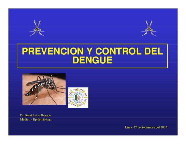 PREVENCION Y CONTROL DEL         DENGUEDr. René Leiva RosadoMédico - Epidemiólogo                        Lima, 22 de Setie...
