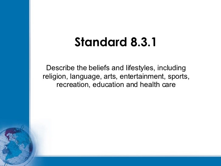 Standard 8.3.1 Describe the beliefs and lifestyles, including religion, language, arts, entertainment, sports, recreation,...