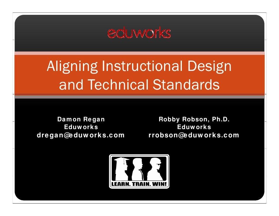 Aligning Instructional Design     and Technical Standards      Damon Regan         Robby Robson, Ph.D.      Eduworks      ...