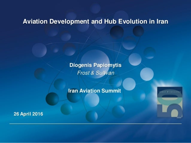 Aviation Development and Hub Evolution in Iran Diogenis Papiomytis Frost & Sullivan 26 April 2016 Iran Aviation Summit
