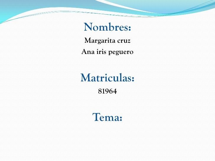 Nombres:  Margarita cruz Ana iris peguero   Matriculas:      81964      Tema: