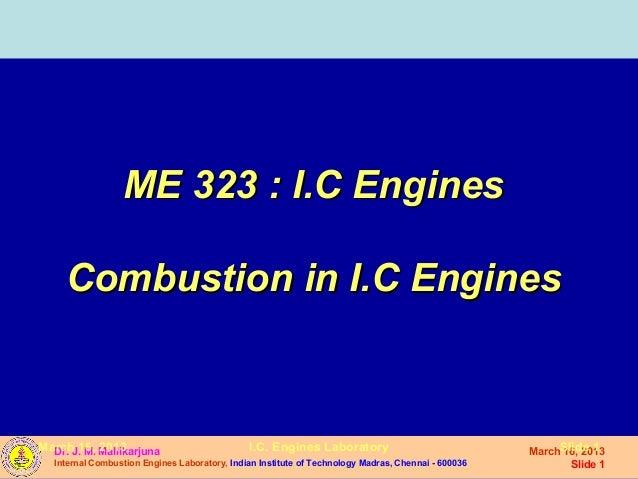 ME 323 : I.C Engines    Combustion in I.C EnginesMarch 16, Mallikarjuna  Dr. J. M. 2013                              I.C. ...