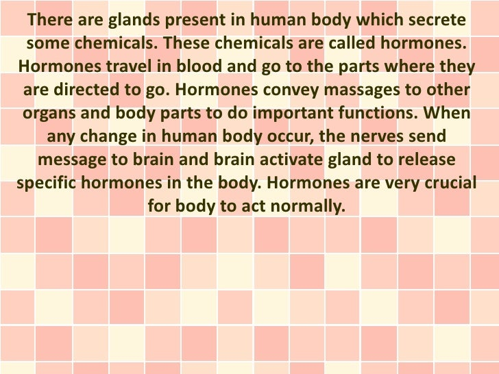 There are glands present in human body which secrete some chemicals. These chemicals are called hormones.Hormones travel i...